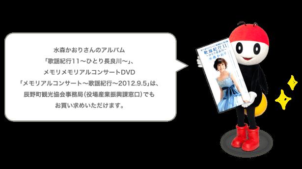水森かおりさんのアルバム「歌謡紀行11~ひとり長良川~」、メモリメモリアルコンサートDVD「メモリアルコンサート~歌謡紀行~2012.9.5」は、辰野町観光協会事務局(役場産業振興課窓口)でもお買い求めいただけます。